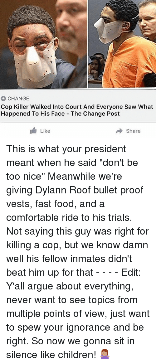 "Arguing, Children, and Comfortable: CHANGE  Cop Killer Walked Into Court And Everyone Saw What  Happened To His Face The Change Post  Like  → Share This is what your president meant when he said ""don't be too nice"" Meanwhile we're giving Dylann Roof bullet proof vests, fast food, and a comfortable ride to his trials. Not saying this guy was right for killing a cop, but we know damn well his fellow inmates didn't beat him up for that - - - - Edit: Y'all argue about everything, never want to see topics from multiple points of view, just want to spew your ignorance and be right. So now we gonna sit in silence like children! 🤷🏽‍♀️"