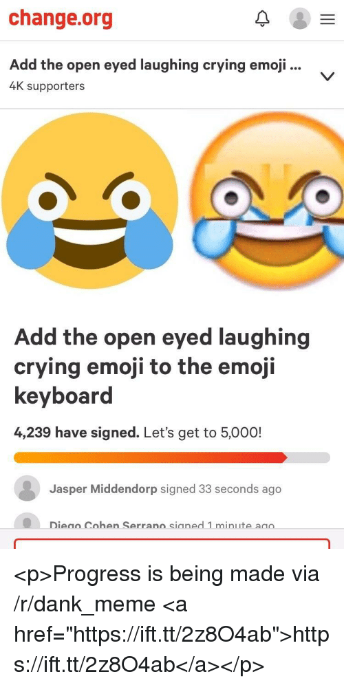 "Crying, Dank, and Emoji: change.org  Add the open eyed laughing crying emoji...  4K supporters  Add the open eyed laughing  crving emoji to the emoii  keyboard  4,239 have signed. Let's get to 5,000!  Jasper Middendorp signed 33 seconds ago  Dieao Cohen Serrano sianed 1 minute aao  Cohen Serran  sianed 1 min <p>Progress is being made via /r/dank_meme <a href=""https://ift.tt/2z8O4ab"">https://ift.tt/2z8O4ab</a></p>"