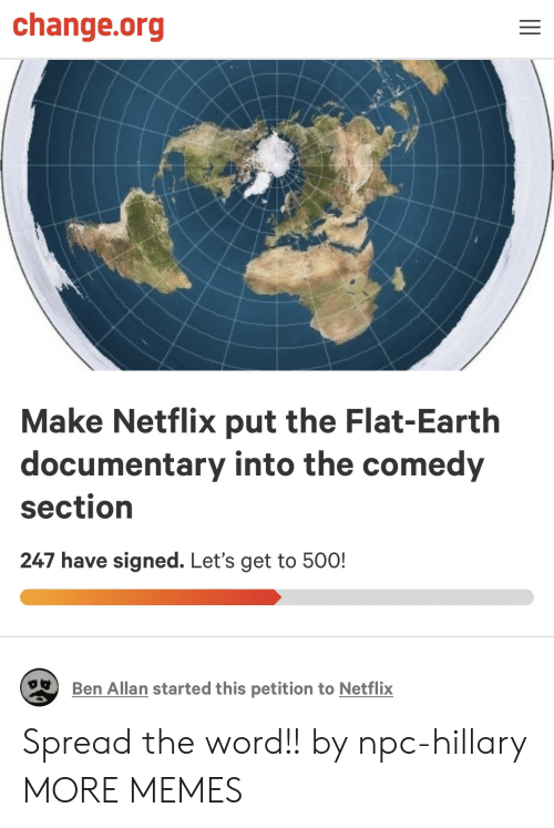 Dank, Memes, and Netflix: change.org  Make Netflix put the Flat-Earth  documentary into the comedy  section  247 have signed. Let's get to 50O!  Ben Allan started this petition to Netflix Spread the word!! by npc-hillary MORE MEMES