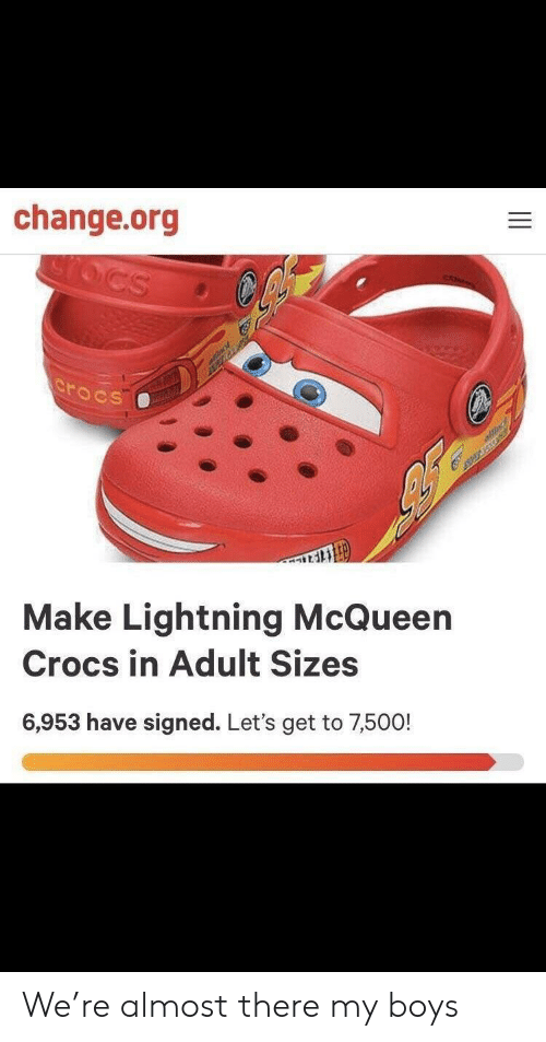 lightning mcqueen: change.org  rocs  Make Lightning McQueen  Crocs in Adult Sizes  6,953 have signed. Let's get to 7,500! We're almost there my boys