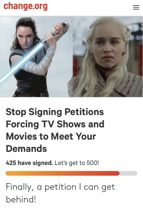 TV shows: change.org  Stop Signing Petitions  Forcing TV Shows and  Movies to Meet Your  Demands  425 have signed. Let's get to 500! Finally, a petition I can get behind!