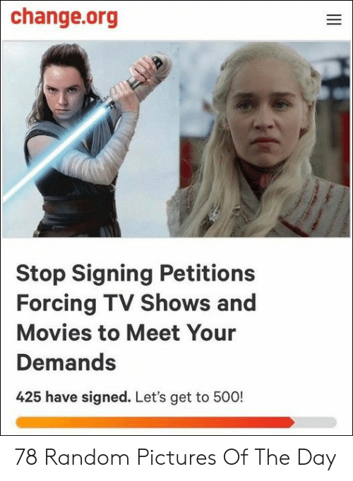 Movies, TV Shows, and Pictures: change.org  Stop Signing Petitions  Forcing TV Shows and  Movies to Meet Your  Demands  425 have signed. Let's get to 500!  ve  II 78 Random Pictures Of The Day