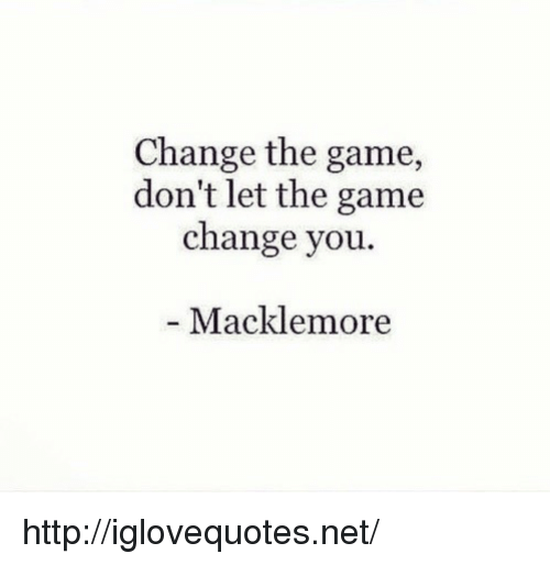 Macklemore: Change the game,  don't let the game  change you.  Macklemore http://iglovequotes.net/
