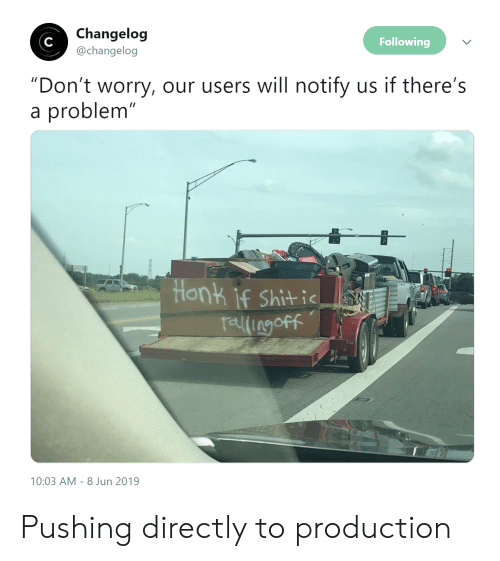 "Shit, Following, and Will: Changelog  @changelog  Following  ""Don't worry, our users will notify us if there's  problem""  a  Honk if Shit i  relingoff  10:03 AM 8 Jun 2019 Pushing directly to production"