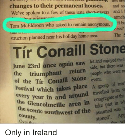 stoning: changes to their permanent houses.  and so  We've spoken to a few of these irate short-ktavers and I  armch  heir orievan-  Tom McEldroon who asked to remain anonymous,  ess?  struction planned near his holiday home area.The  Tír Conaill Stone  lot and enjoyed the  June 23rd once a  the triumphant  return  e triumphant return side, but there was  people who were  of the Tir Conaill Stone event.  Festival which takes place A group of ma  vai whch  the Glencolmcille area  around traveate at the  congregate at the  eve  year in and around travelled frorm  takepr  the scenic southwest o  county.  west of the assumed was  stoned'. Ap Only in Ireland