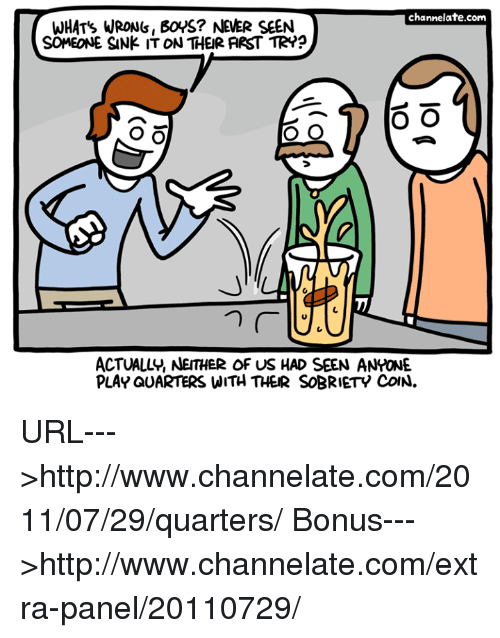 Sobriety: channelate.com  WHAT's WRONS, BOYS? NEVER SEEN  SCMEONE SANK IT ON THEIR ARST TR??  O O  o O  O O  ACTUALLY, NEITHER OF US HAD SEEN ANYONE.  PLAY QUARTERS WITH THER SOBRIETY CoN. URL--->http://www.channelate.com/2011/07/29/quarters/ Bonus--->http://www.channelate.com/extra-panel/20110729/