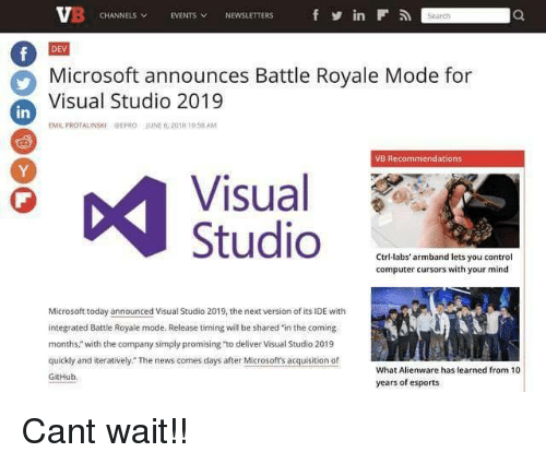 """Microsoft, News, and Control: CHANNELS EVENTS NEWSLETTERS  in  DEV  Microsoft announces Battle Royale Mode for  Visual Studio 2019  in  EMIL PROTALINSKIPEPRO JUNE 6,2018 10 58 AM  VB Recommendations  Visual  1PP  Ctri-labs' armband lets you control  computer cursors with your mind  Microsoft today announced Visual Studio 2019, the next version of its IDE with  integrated Battle Royale mode. Release timing will be shared in the coming  months,"""" with the company simply promising """"to deliver Visual Studio 2019  quickly and iteratively. The news comes days after Microsofts acquisition of  GitHub  What Alienware has learned from 10  years of esports Cant wait!!"""