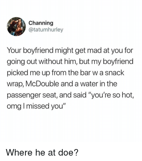 "Youre So Hot: Channing  @tatumhurley  Your boyfriend might get mad at you for  going out without him, but my boyfriend  picked me up from the bar w a snack  wrap, McDouble and a water in the  passenger seat, and said ""you're so hot,  omg I missed you"" Where he at doe?"