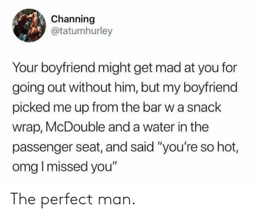 "Youre So Hot: Channing  @tatumhurley  Your boyfriend might get mad at you for  going out without him, but my boyfriend  picked me up from the bar w a snack  wrap, McDouble and a water in the  passenger seat, and said ""you're so hot,  omg I missed you"" The perfect man."