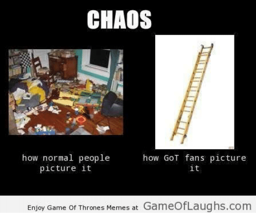 Game Of Throne Meme: CHAOS  how normal people  how GOT fans picture  picture it  it  Laughs com  Enjoy Game of Thrones Memes at  Game
