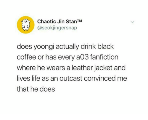Fanfiction, Life, and Black: Chaotic Jin StanTM  @seokjingersnap  does yoongi actually drink black  coffee or has every a03 fanfiction  where he wears a leather jacket and  lives life as an outcast convinced me  that he does
