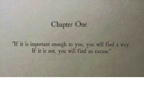 One, Will, and You: Chapter One  If it is important enough to you, you will find a way  If it is not, you will find an excuse.""