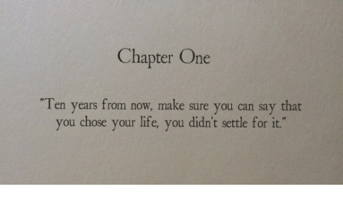 """Life, Can, and One: Chapter One  Ten years from now, make sure you can say that  you chose your life, you didn't settle for it."""""""