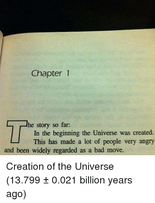 Bad, Angry, and Been: Chapter1  he story so far:  In the beginning the Universe was created.  This has made a lot of people very angry  and been widely regarded as a bad move Creation of the Universe (13.799 ± 0.021 billion years ago)