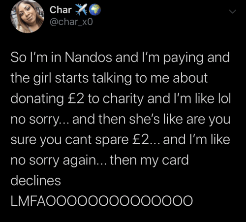 Lol, Sorry, and Girl: Char  @char_x0  So I'm in Nandos and I'm paying and  the girl starts talking to me about  donating £2 to charity and I'm like lol  no sorry... and then she's like are you  sure you cant spare £2... and I'm like  ino sorry again... then my card  declines  LMFAOOOO0000000000