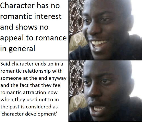 Character, Romance, and They: Character has no  romantic interest  appeal to romance  in general  Said character ends up in a  someone at the end anyway  romantic attraction now  wwtheern they used noi to in  the past is considered as  'character development'