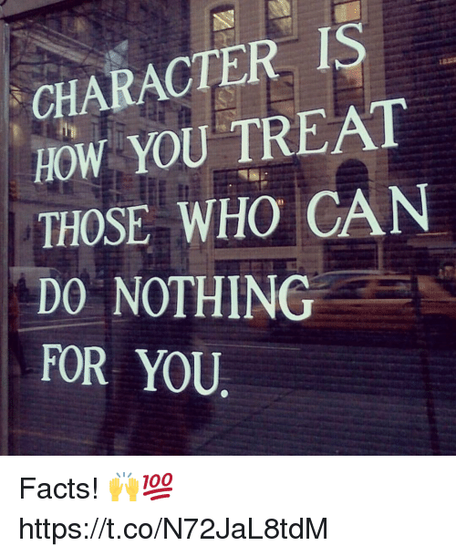 Facts, How, and Who: CHARACTER IS  HOW YOU TREAT  THOSE WHO CAN  DO NOTHING  FOR YOU Facts! 🙌💯 https://t.co/N72JaL8tdM