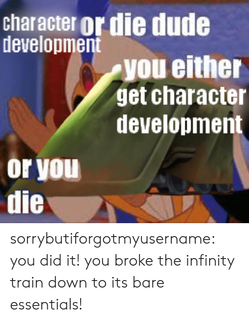 Infinity: character or die dude  development  you either  get character  development  or you  die sorrybutiforgotmyusername:  you did it! you broke the infinity train down to its bare essentials!
