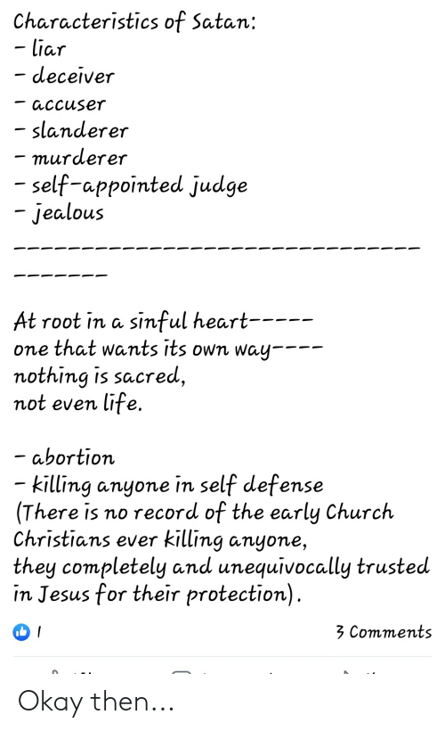Church, Jealous, and Jesus: Characteristics of Satan:  - liar  - deceiver  accuser  slanderer  - murderer  - self-appointed judge  jealous  sinful heart----  At root in a  one that wants its own way  nothing is sacred,  not even life.  abortion  killing anyone in self defense  There is no record of the early Church  Christians ever killing anyone,  they completely and unequivocally trusted  in Jesus for their protection).  3 Comments  / Okay then...