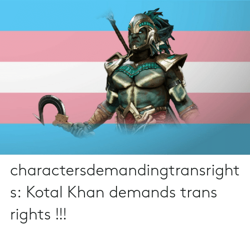 Tumblr, Blog, and Com: charactersdemandingtransrights:  Kotal Khan demands trans rights !!!