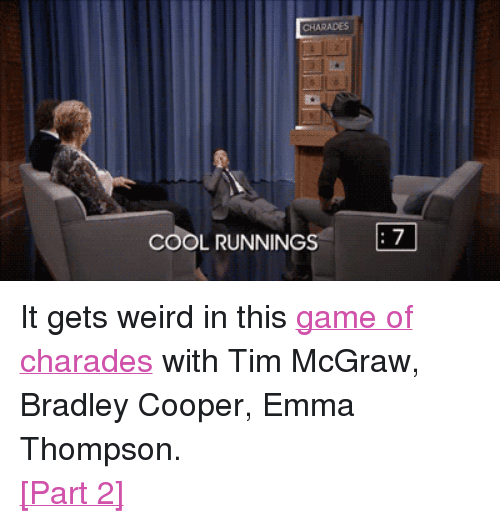 """Bradley Cooper: CHARADES  COOL RUNNINGS  7 <p>It gets weird in this <a href=""""https://www.youtube.com/watch?v=2efUcDcCbvk"""" target=""""_blank"""">game of charades</a> with Tim McGraw, Bradley Cooper, Emma Thompson.</p> <p><a href=""""https://www.youtube.com/watch?v=j4UpB6__V-g"""" target=""""_blank"""">[Part 2]</a></p>"""