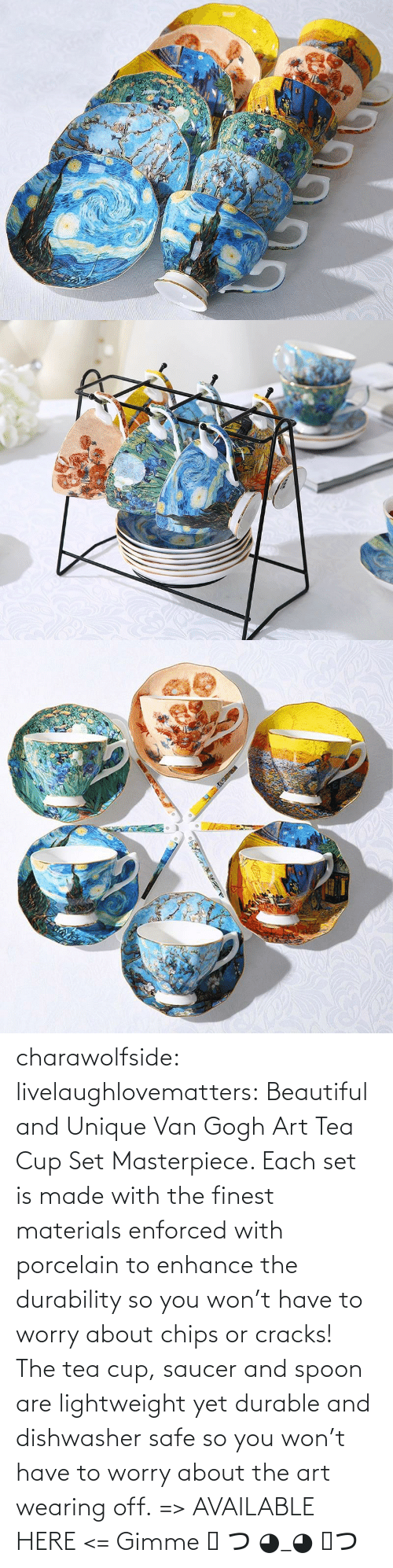 Lightweight: charawolfside: livelaughlovematters:  Beautiful and Unique Van Gogh Art Tea Cup Set Masterpiece. Each set is made with the finest materials enforced with porcelain to enhance the durability so you won't have to worry about chips or cracks! The tea cup, saucer and spoon are lightweight yet durable and dishwasher safe so you won't have to worry about the art wearing off. => AVAILABLE HERE <=    Gimme ༼ つ ◕_◕ ༽つ