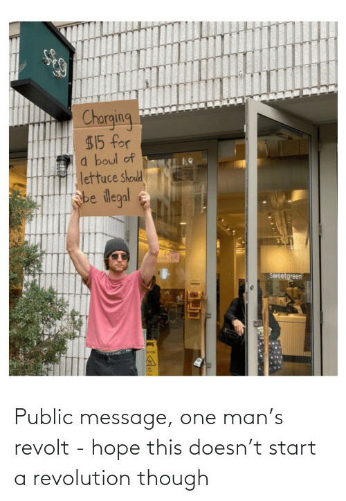 start a: Charging  $15 for  a boul of  lettuce should  sbe ilegal  sweetgreen  AUTION Public message, one man's revolt - hope this doesn't start a revolution though