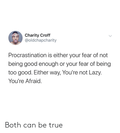 Procrastination: Charity Croff  @oldchapcharity  Procrastination is either your fear of not  being good enough or your fear of being  too good. Either way, You're not Lazy.  You're Afraid. Both can be true
