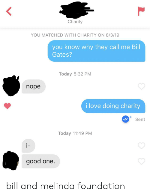 Bill Gates, Love, and Good: Charity  YOU MATCHED WITH CHARITY ON 8/3/19  you know why they call me Bill  Gates?  Today 5:32 PM  nope  i love doing charity  Sent  Today 11:49 PM  i-  good one. bill and melinda foundation