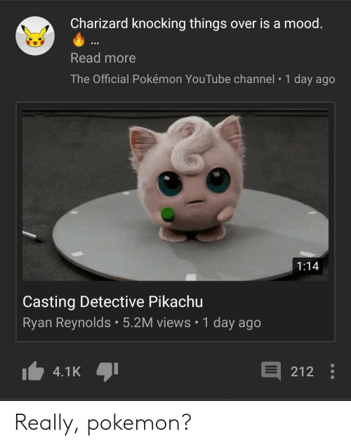 Mood, Pikachu, and Pokemon: Charizard knocking things over is a mood  Read more  The Official Pokémon YouTube channel 1 day ago  1:14  Casting Detective Pikachu  Ryan Reynolds 5.2M views 1 day ago  4.1K  212 Really, pokemon?