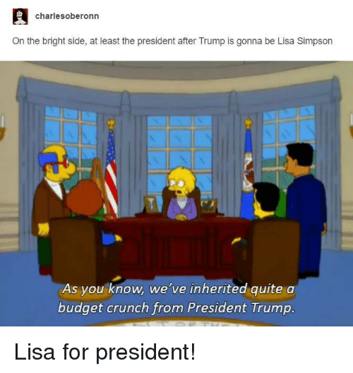 Funny, Lisa Simpson, and Budget: charle soberonn  On the bright side, at least the president after Trump is gonna be Lisa Simpson  As you know, we've inherited quite a  budget crunch from President Trump Lisa for president!