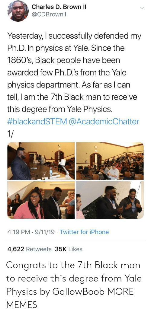 9/11, Dank, and Iphone: Charles D. Brown II  @CDBrownll  Yesterday, I successfully defended my  Ph.D. In physics at Yale. Since the  1860's, Black people have been  awarded few Ph.D.'s from the Yale  physics department. As far as lcan  tell, I am the 7th Black man to receive  this degree from Yale Physics.  #blackandSTEM @AcademicChatter  1/  4:19 PM 9/11/19 Twitter for iPhone  4,622 Retweets 35K Likes Congrats to the 7th Black man to receive this degree from Yale Physics by GallowBoob MORE MEMES