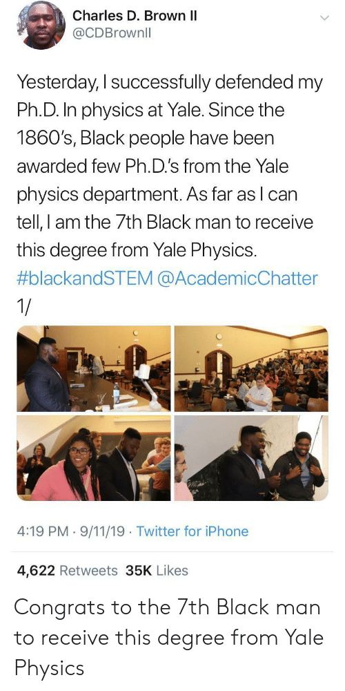 congrats: Charles D. Brown II  @CDBrownll  Yesterday, I successfully defended my  Ph.D. In physics at Yale. Since the  1860's, Black people have been  awarded few Ph.D.'s from the Yale  physics department. As far as lcan  tell, I am the 7th Black man to receive  this degree from Yale Physics.  #blackandSTEM @AcademicChatter  1/  4:19 PM 9/11/19 Twitter for iPhone  4,622 Retweets 35K Likes Congrats to the 7th Black man to receive this degree from Yale Physics