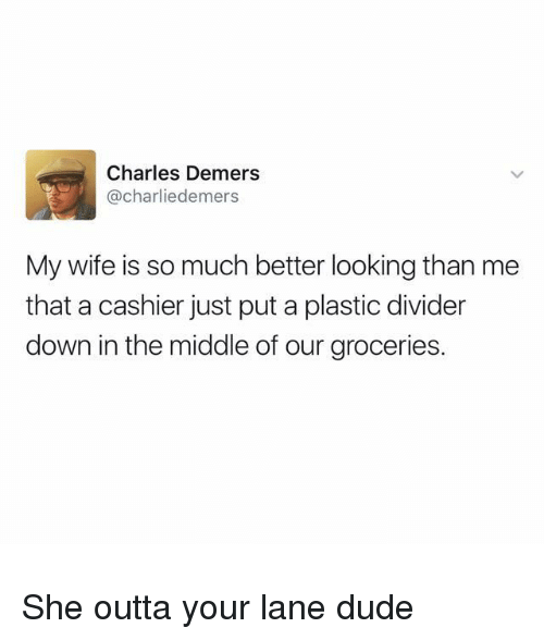 Dude, The Middle, and Wife: Charles Demers  @charliedemers  My wife is so much better looking than me  that a cashier just put a plastic divider  down in the middle of our groceries. She outta your lane dude