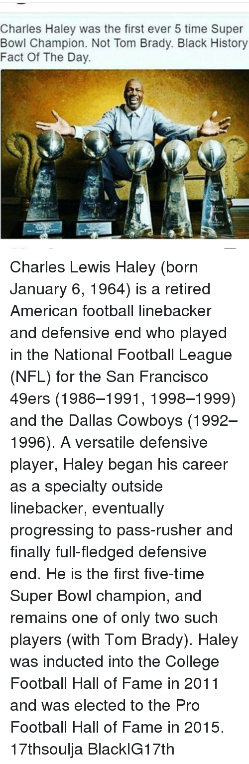 49er: Charles Haley was the first ever 5 time Super  Bowl Champion. Not Tom Brady. Black History  Fact Of The Day Charles Lewis Haley (born January 6, 1964) is a retired American football linebacker and defensive end who played in the National Football League (NFL) for the San Francisco 49ers (1986–1991, 1998–1999) and the Dallas Cowboys (1992–1996). A versatile defensive player, Haley began his career as a specialty outside linebacker, eventually progressing to pass-rusher and finally full-fledged defensive end. He is the first five-time Super Bowl champion, and remains one of only two such players (with Tom Brady). Haley was inducted into the College Football Hall of Fame in 2011 and was elected to the Pro Football Hall of Fame in 2015. 17thsoulja BlackIG17th