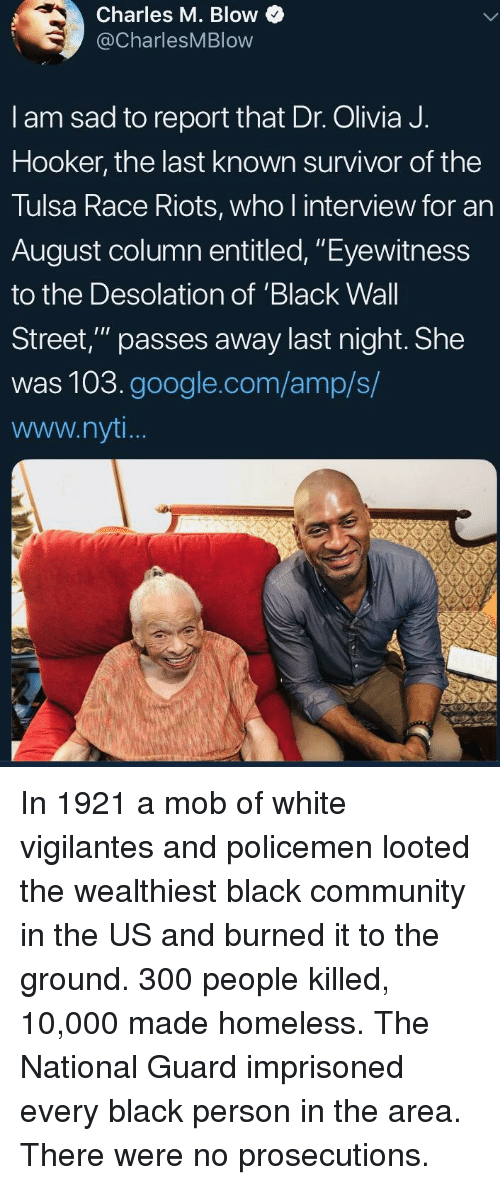 "riots: Charles M. Blow  @CharlesMBlow  I am sad to report that Dr. Olivia J.  Hooker, the last known survivor of the  Tulsa Race Riots, who l interview for an  August column entitled, ""Eyewitness  to the Desolation of 'Black Wall  Street,"" passes away last night. She  was 103.google.com/amp/s/  www.nyt In 1921 a mob of white vigilantes and policemen looted the wealthiest black community in the US and burned it to the ground. 300 people killed, 10,000 made homeless. The National Guard imprisoned every black person in the area. There were no prosecutions."