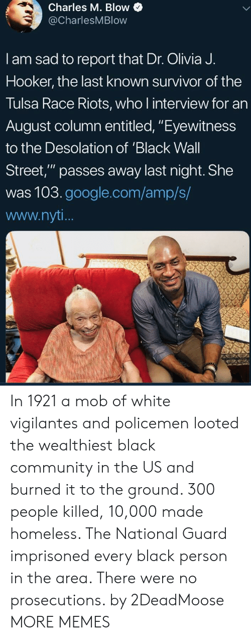 "riots: Charles M. Blow  @CharlesMBlow  I am sad to report that Dr. Olivia J.  Hooker, the last known survivor of the  Tulsa Race Riots, who l interview for an  August column entitled, ""Eyewitness  to the Desolation of 'Black Wall  Street,"" passes away last night. She  was 103.google.com/amp/s/  www.nyt In 1921 a mob of white vigilantes and policemen looted the wealthiest black community in the US and burned it to the ground. 300 people killed, 10,000 made homeless. The National Guard imprisoned every black person in the area. There were no prosecutions. by 2DeadMoose MORE MEMES"