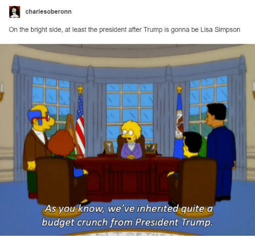 Funny, Lisa Simpson, and Budget: charles oberonn  On the bright side, at least the president after Trump is gonna be Lisa Simpson  As you know, we've inherited quite a  budget crunch from President Trump.