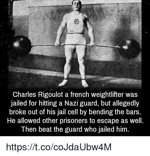 Jail, French, and Prisoners: Charles Rigoulot a french weightlifter was  jailed for hitting a Nazi guard, but allegedly  broke out of his jail cell by bending the bars.  He allowed other prisoners to escape as well.  Then beat the guard who Jailed him. https://t.co/coJdaUbw4M