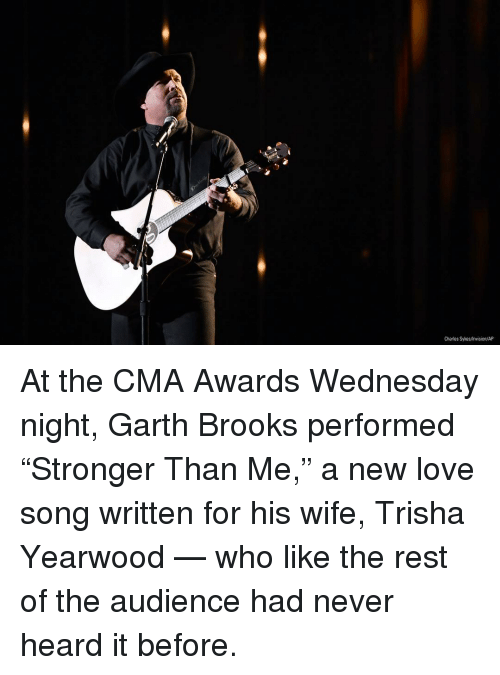 """brooks: Charles Sykes/Invision/AP At the CMA Awards Wednesday night, Garth Brooks performed """"Stronger Than Me,"""" a new love song written for his wife, Trisha Yearwood — who like the rest of the audience had never heard it before."""
