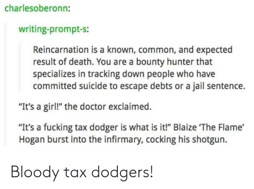 """bounty hunter: charlesoberonn:  writing-prompt-s:  Reincarnation is a known, common, and expected  result of death. You are a bounty hunter that  specializes in tracking down people who have  committed suicide to escape debts or a jail sentence.  """"It's a girl!"""" the doctor exclaimed.  """"It's a fucking tax dodger is what is it!"""" Blaize The Flame'  Hogan burst into the infirmary, cocking his shotgun. Bloody tax dodgers!"""