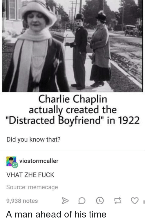 "Charlie, Fuck, and Time: Charlie Chaplin  actually created the  ""Distracted Boyfriend"" in 1922  Did you know that?  viostormcaller  VHAT ZHE FUCK  Source: memecage  9,938 notes A man ahead of his time"
