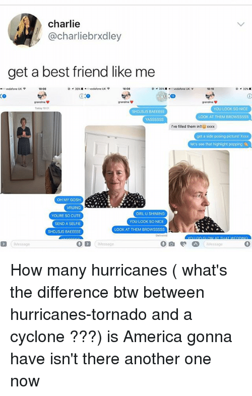 tornadoes: charlie  @charliebrxdley  get a best friend like me  18:08  r 35% ■ *se vodafone UK  18:08  @  35% ■  ·oa vodafone UKY  819  grandma ψ  grandma  grandma ψ  todayは01  YOU LOOK SO NICE  SHDJSJS BAEEEEE  LOOK AT THEM BROWSSSSS  YASSSS$S  I've filled them in  xoox  get a side posing picture! Xxx  et's see that highlight popping  OH MY GOSH  YOURE SO CUTE  SEND A SELFIE  SHDJSJS BAEEEEE  GIRL U SHINING  YOU LOOK SO NICE  LOOK AT THEM BROWSSSSS  Message  0  Messoge  Message How many hurricanes ( what's the difference btw between hurricanes-tornado and a cyclone ???) is America gonna have isn't there another one now