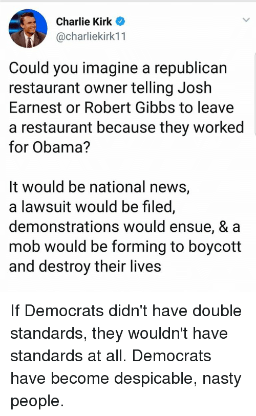 Charlie, Memes, and Nasty: Charlie Kirk  @charliekirk1 1  Could you imagine a republican  restaurant owner telling Josh  Earnest or Robert Gibbs to leave  a restaurant because they worked  for Obama?  It would be national news,  a lawsuit would be filed,  demonstrations would ensue, & a  mob would be forming to boycott  and destroy their lives If Democrats didn't have double standards, they wouldn't have standards at all.  Democrats have become despicable, nasty people.