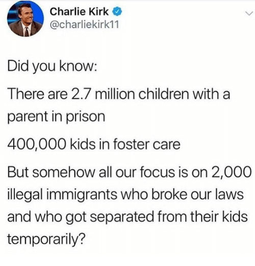 Illegal Immigrants: Charlie Kirk  @charliekirk11  Did you know:  There are 2.7 million children with a  parent in prison  400,000 kids in foster care  But somehow all our focus is on 2,000  illegal immigrants who broke our laws  and who got separated from their kids  temporarily?