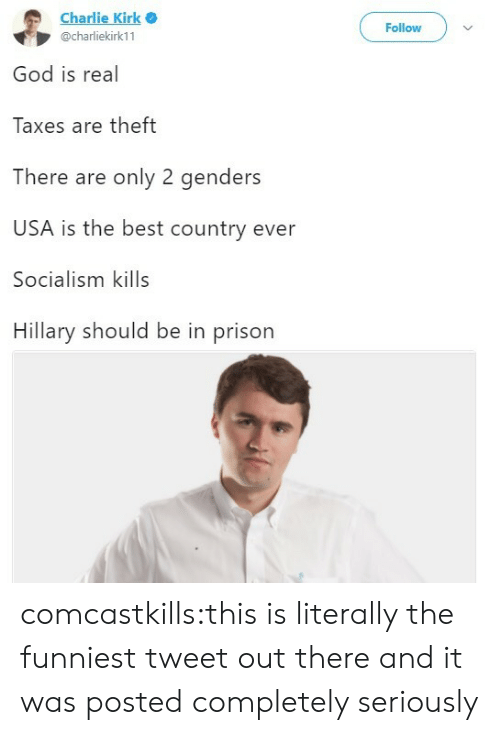 Only 2 Genders: Charlie Kirk .  @charliekirk11  Follow  God is real  Taxes are theft  There are only 2 genders  USA is the best country ever  Socialism kills  Hillary should be in prison comcastkills:this is literally the funniest tweet out there and it was posted completely seriously