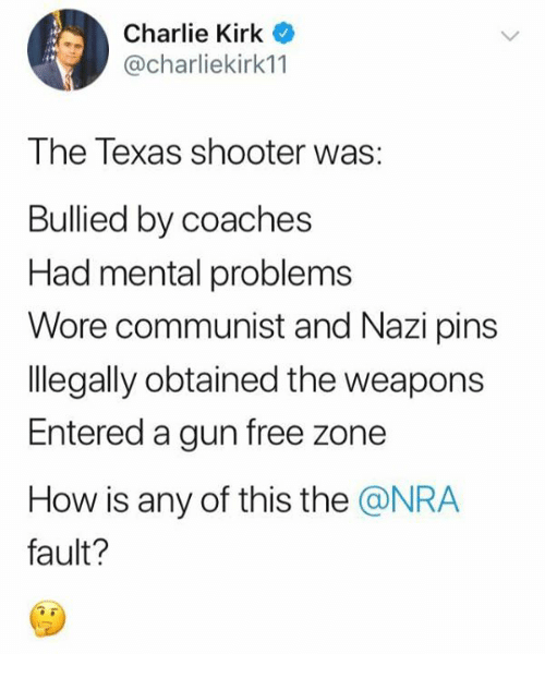 Charlie, Memes, and Free: Charlie Kirk  @charliekirk11  The Texas shooter was:  Bullied by coaches  Had mental problems  Wore communist and Nazi pins  legally obtained the weapons  Entered a gun free zone  How is any of this the @NRA  fault?