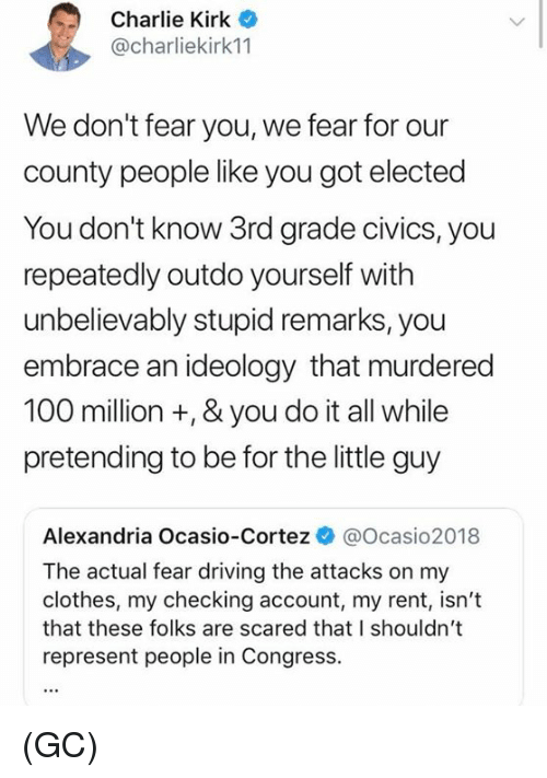 Anaconda, Charlie, and Clothes: Charlie Kirk  @charliekirk11  We don't fear you, we fear for our  county people like you got elected  You don't know 3rd grade civics, you  repeatedly outdo yourself with  unbelievably stupid remarks, you  embrace an ideology that murdered  100 million +, & you do it all while  pretending to be for the little guy  Alexandria Ocasio-Cortez @Ocasio2018  The actual fear driving the attacks on my  clothes, my checking account, my rent, isn't  that these folks are scared that I shouldn't  represent people in Congress. (GC)