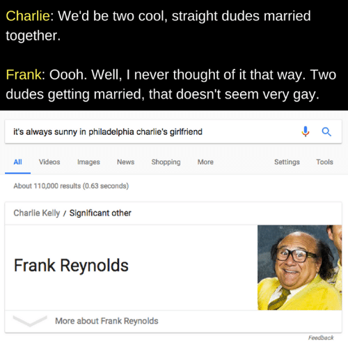 It's Always Sunny in Philadelphia: Charlie: We'd be two cool, straight dudes married  together.  Frank: Oooh. Well, I never thought of it that way. Two  dudes getting married, that doesn't seem very gay.  it's always sunny in philadelphia charlie's girlfriend  Settings Tools  All Videos ImagesNews  About 110,000 results (0.63 seconds)  Charlie Kelly/Significant other  Shopping  More  Frank Reynolds  More about Frank Reynolds  Feedback