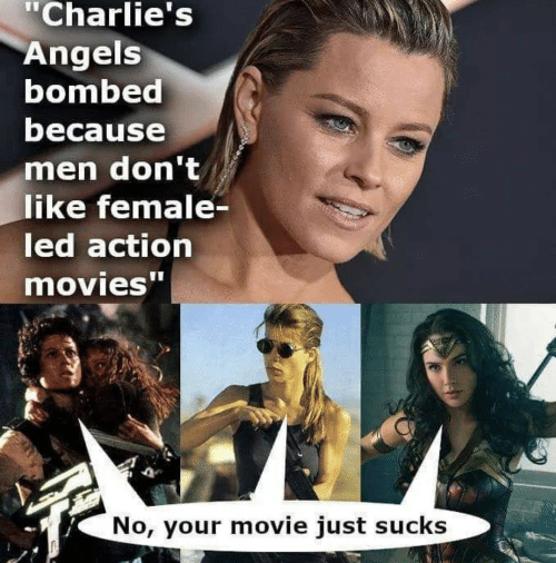 "action: ""Charlie's  Angels  bombed  because  men don't  like female-  led action  movies""  No, your movie just sucks"